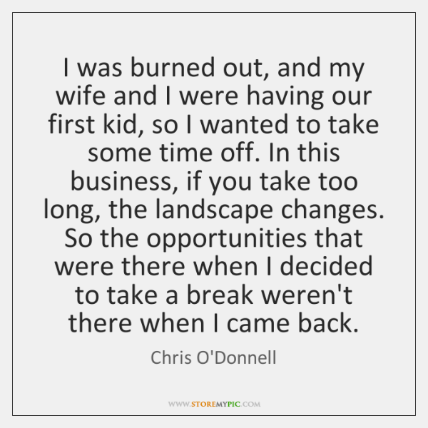I was burned out, and my wife and I were having our ...