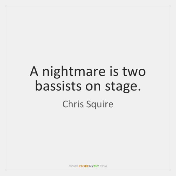 A nightmare is two bassists on stage.