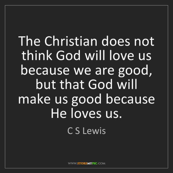 C S Lewis: The Christian does not think God will love us because...