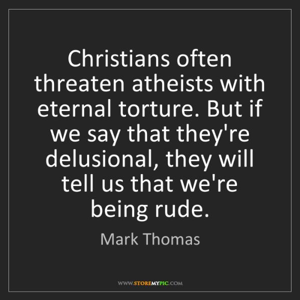 Mark Thomas: Christians often threaten atheists with eternal torture....