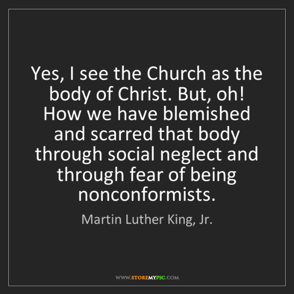 Martin Luther King, Jr.: Yes, I see the Church as the body of Christ. But, oh!...