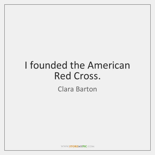 I founded the American Red Cross.