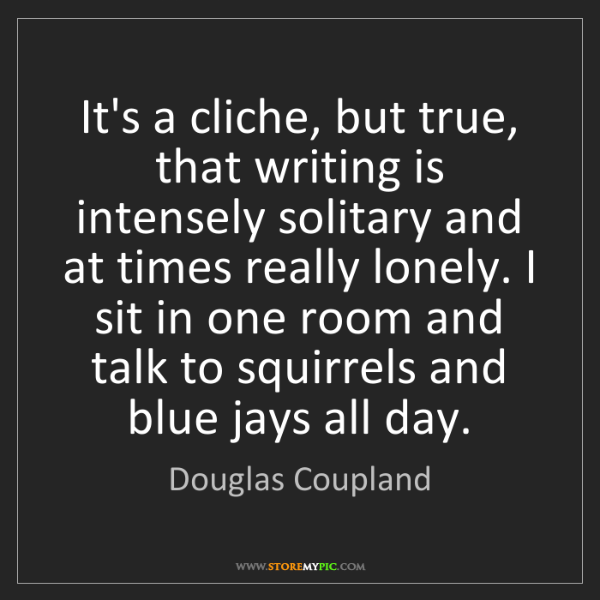 Douglas Coupland: It's a cliche, but true, that writing is intensely solitary...