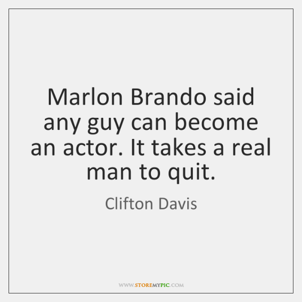 Marlon Brando said any guy can become an actor. It takes a ...