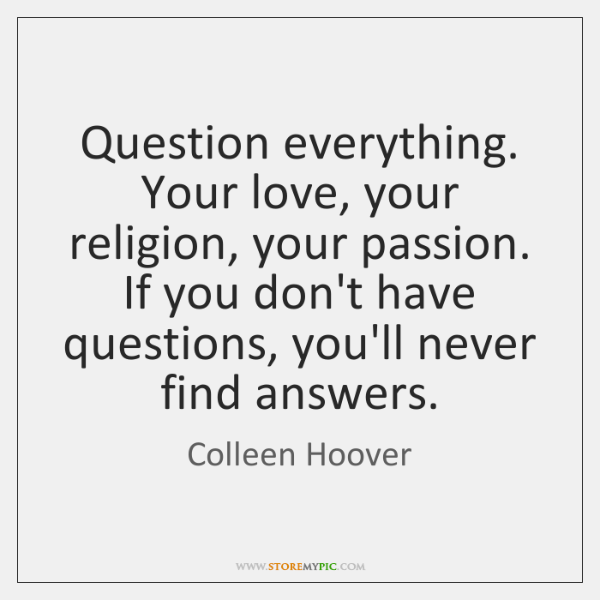 Question everything. Your love, your religion, your passion. If you don't have ...