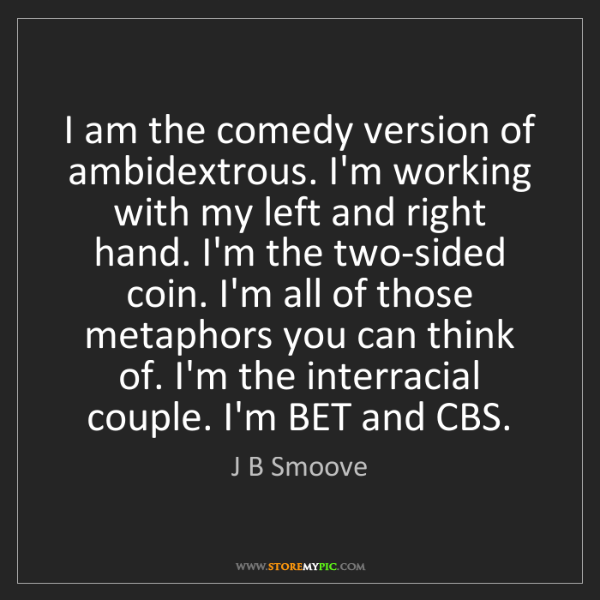 J B Smoove: I am the comedy version of ambidextrous. I'm working...