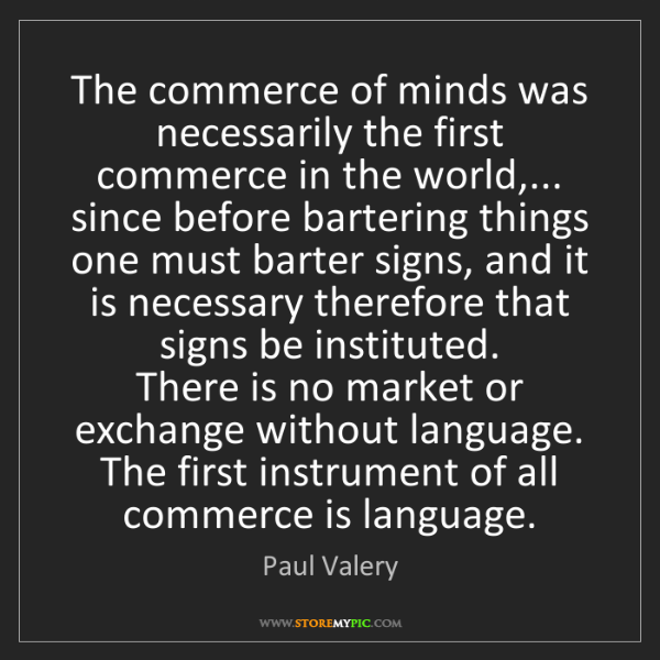 Paul Valery: The commerce of minds was necessarily the first commerce...
