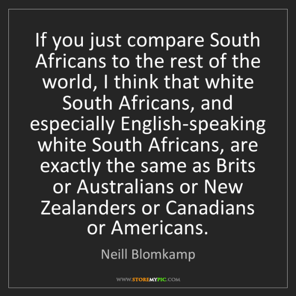 Neill Blomkamp: If you just compare South Africans to the rest of the...