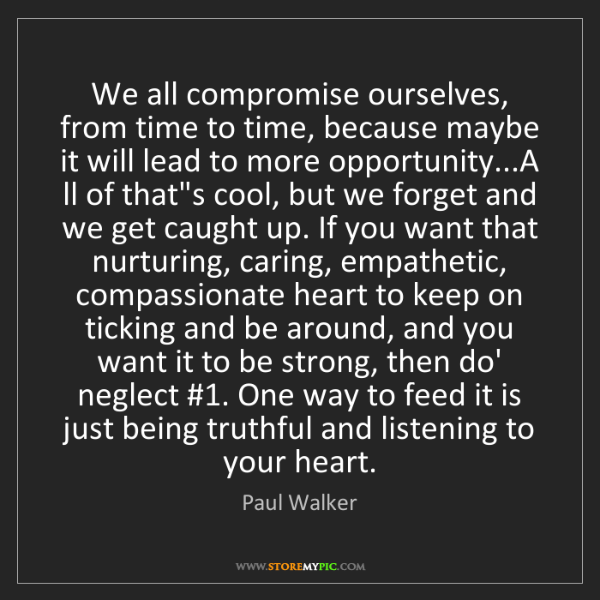 Paul Walker: We all compromise ourselves, from time to time, because...