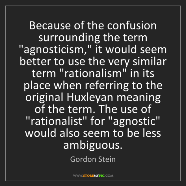 "Gordon Stein: Because of the confusion surrounding the term ""agnosticism,""..."