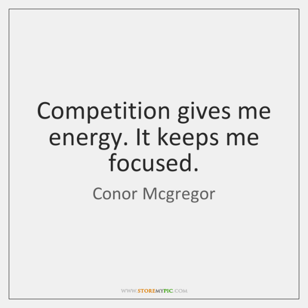 Competition gives me energy. It keeps me focused.
