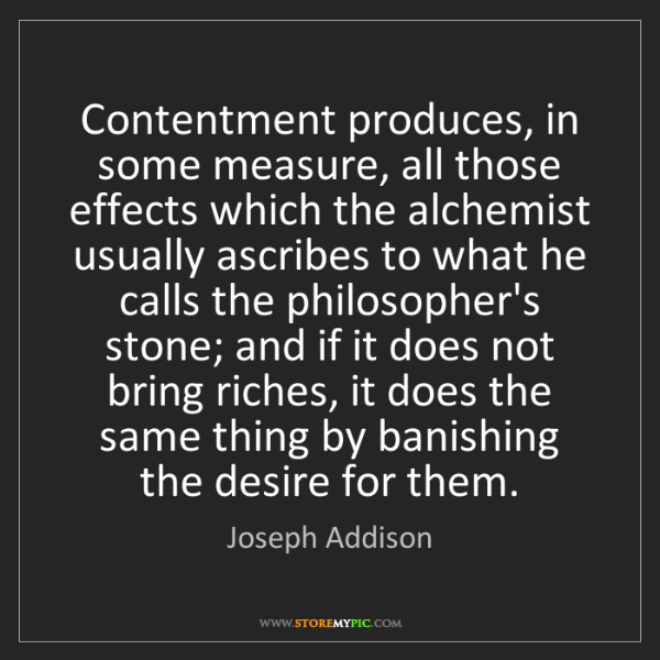 Joseph Addison: Contentment produces, in some measure, all those effects...