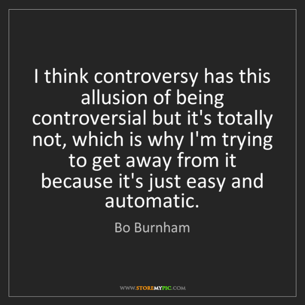 Bo Burnham: I think controversy has this allusion of being controversial...