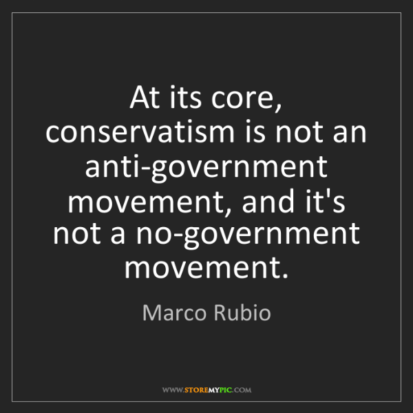 Marco Rubio: At its core, conservatism is not an anti-government movement,...