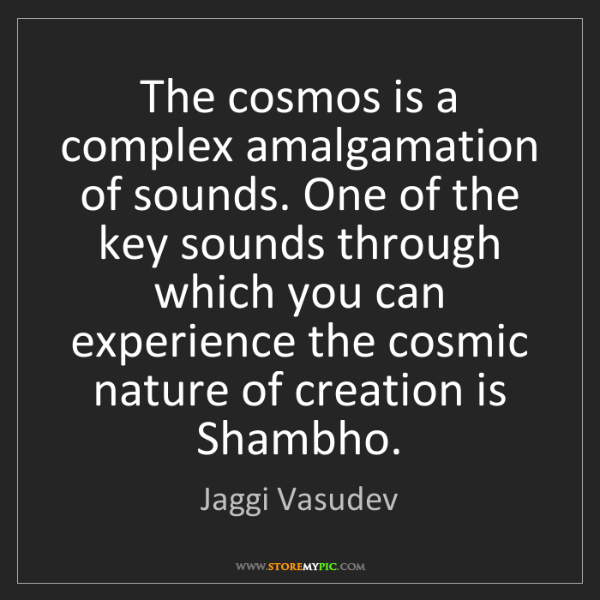 Jaggi Vasudev: The cosmos is a complex amalgamation of sounds. One of...