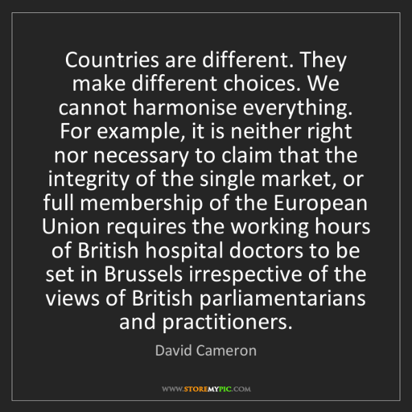 David Cameron: Countries are different. They make different choices....