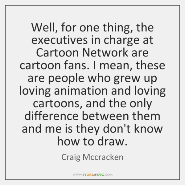 Well, for one thing, the executives in charge at Cartoon Network are ...