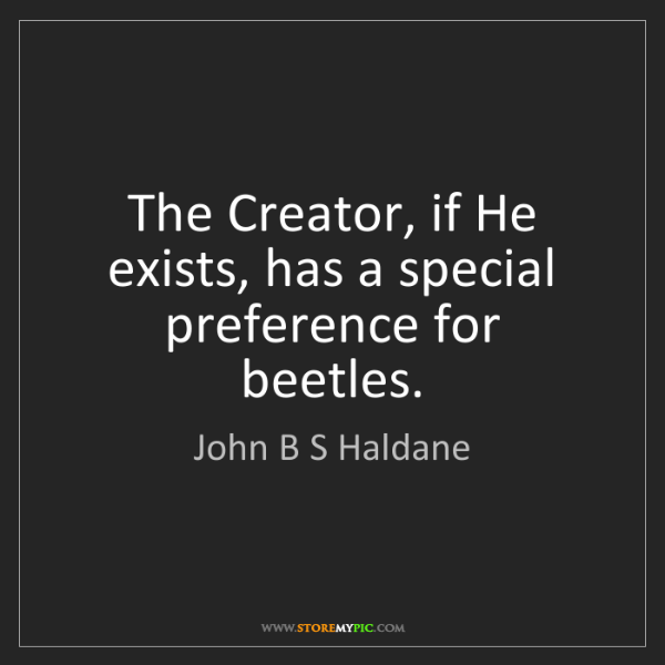 John B S Haldane: The Creator, if He exists, has a special preference for...