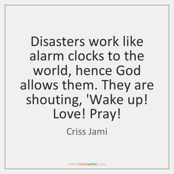 Disasters work like alarm clocks to the world, hence God allows them. ...