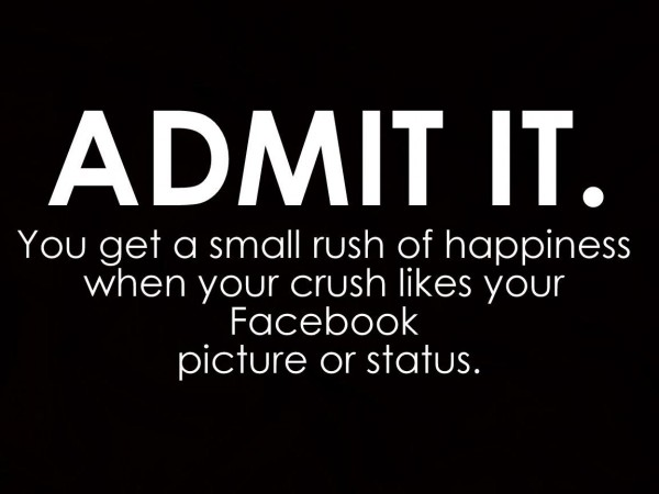 Amit it you get a small rush of happiness when your crush likes your facebook picture or