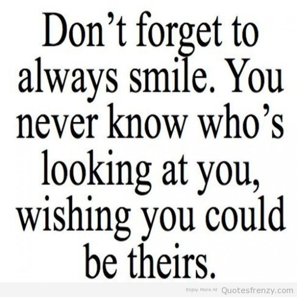 Dont forget to always smile you never know whos looking at you wishing you could be thei