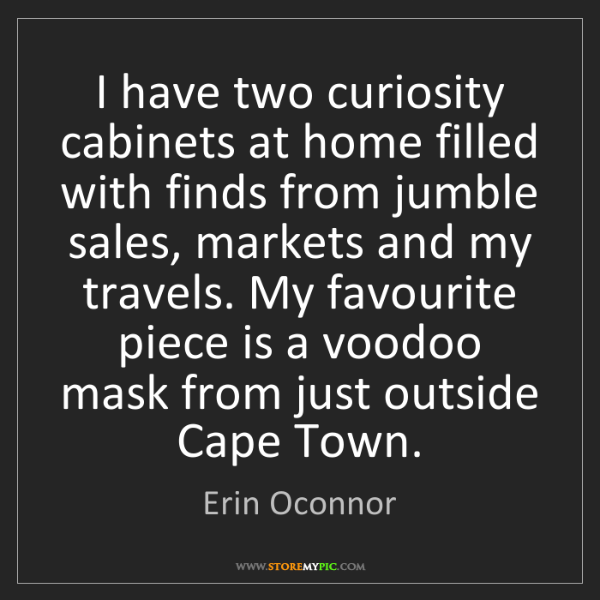 Erin Oconnor: I have two curiosity cabinets at home filled with finds...