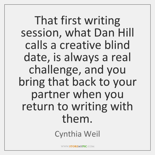That first writing session, what Dan Hill calls a creative blind date, ...