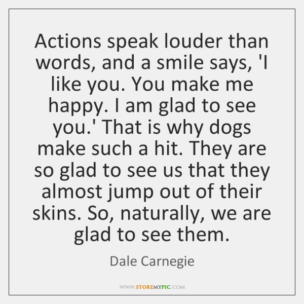 Actions speak louder than words, and a smile says, 'I like you. ...