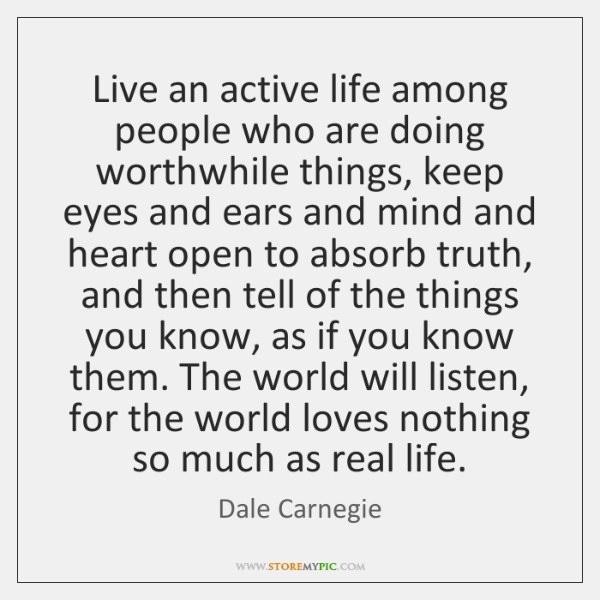 Live an active life among people who are doing worthwhile things, keep ...