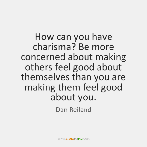 How can you have charisma? Be more concerned about making others feel ...