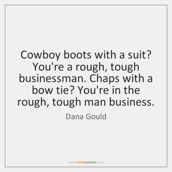 Cowboy boots with a suit? You're a rough, tough businessman. Chaps with ...