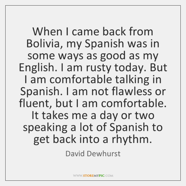 When I came back from Bolivia, my Spanish was in some ways ...