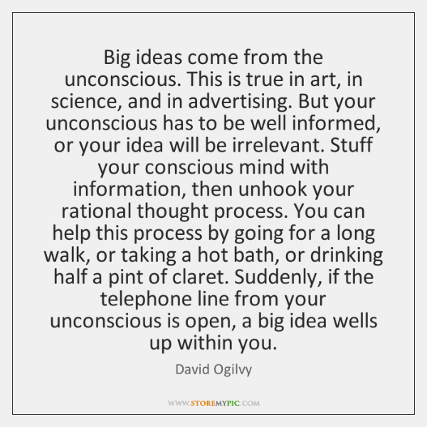Big ideas come from the unconscious. This is true in art, in ...