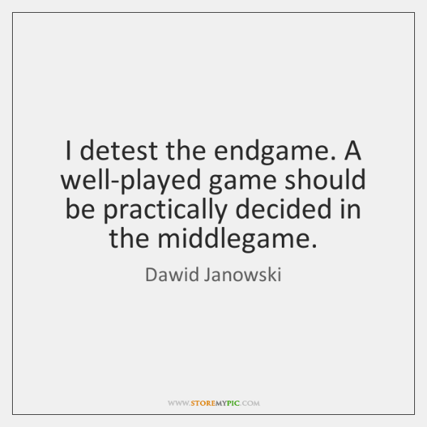 I detest the endgame. A well-played game should be practically decided in ...