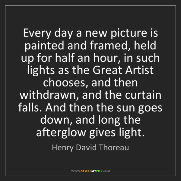 Henry David Thoreau: Every day a new picture is painted and framed, held up...