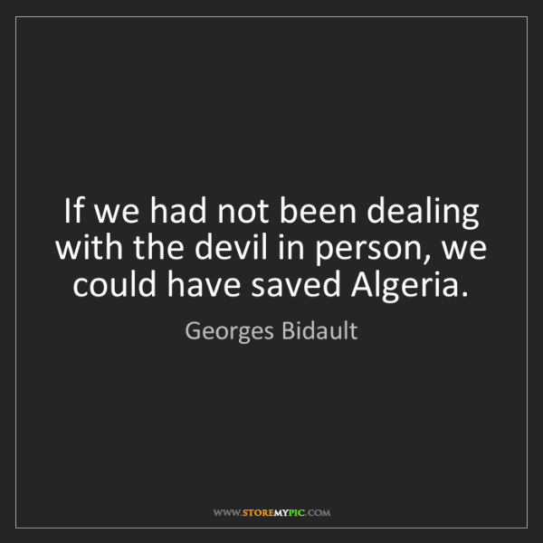 Georges Bidault: If we had not been dealing with the devil in person,...