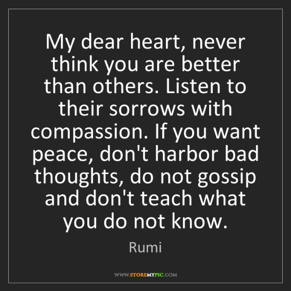 Rumi: My dear heart, never think you are better than others....