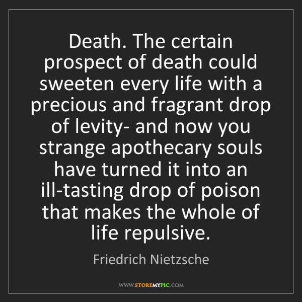 Friedrich Nietzsche: Death. The certain prospect of death could sweeten every...