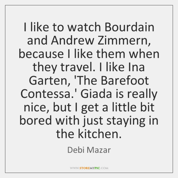 I like to watch Bourdain and Andrew Zimmern, because I like them ...