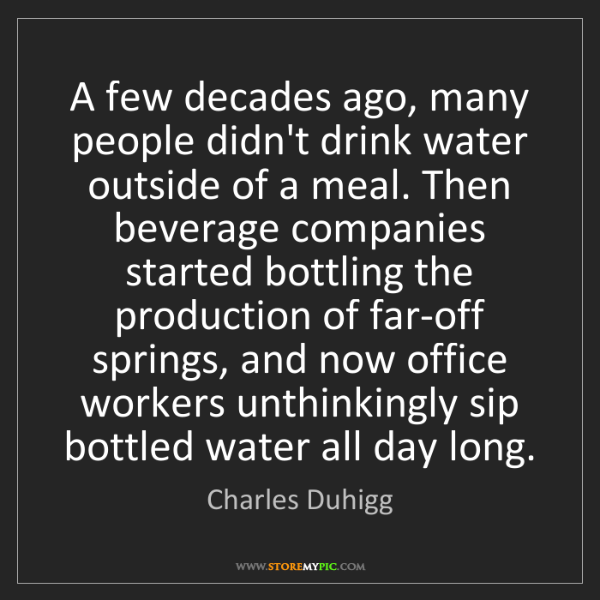 Charles Duhigg: A few decades ago, many people didn't drink water outside...