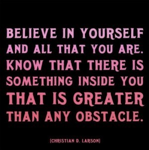 Belive in yourself and all that you are know that there is something inside you that is