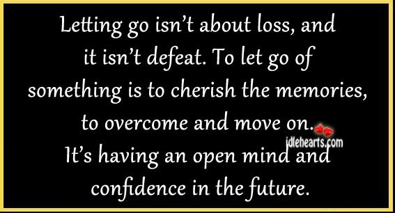 Letting go isnt about loss and it isnt defeat to let go of something is to cherish the