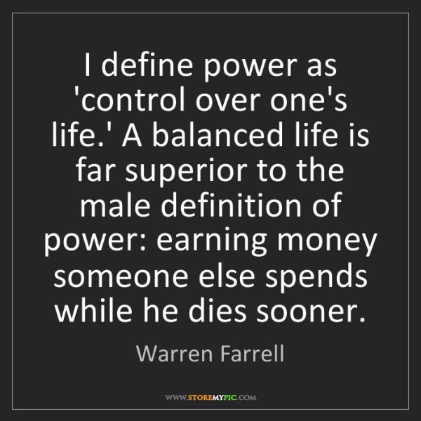 Warren Farrell: I define power as 'control over one's life.' A balanced...