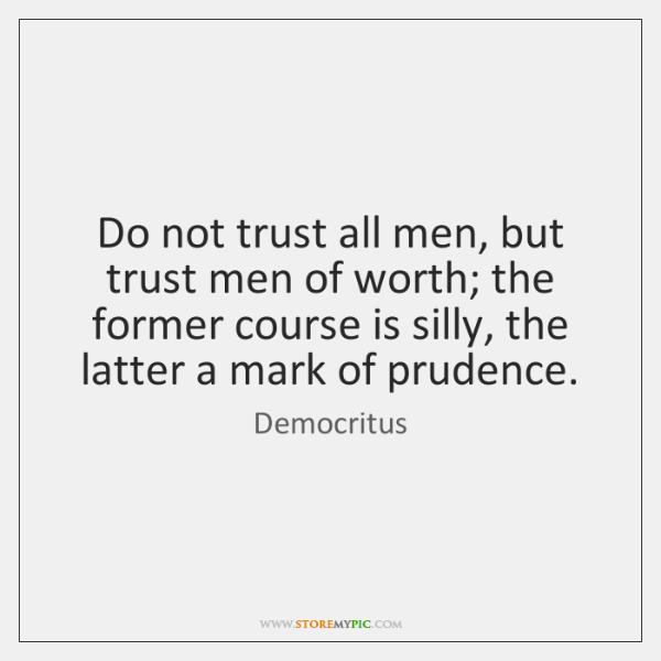 Do not trust all men, but trust men of worth; the former ...