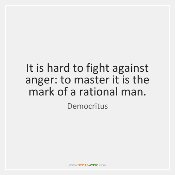 It is hard to fight against anger: to master it is the ...