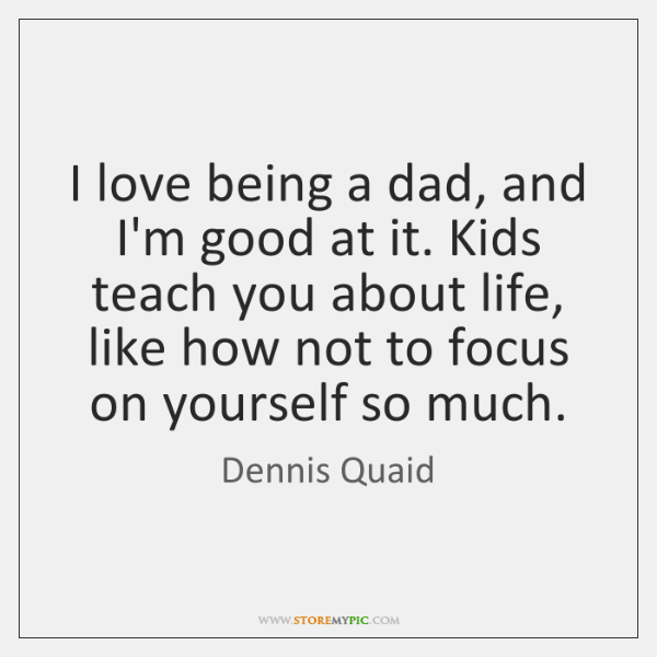 I love being a dad, and I'm good at it. Kids teach ...