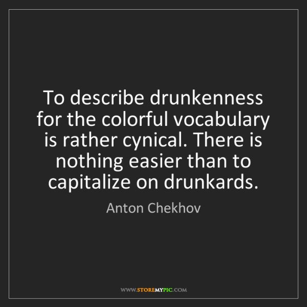 Anton Chekhov: To describe drunkenness for the colorful vocabulary is...