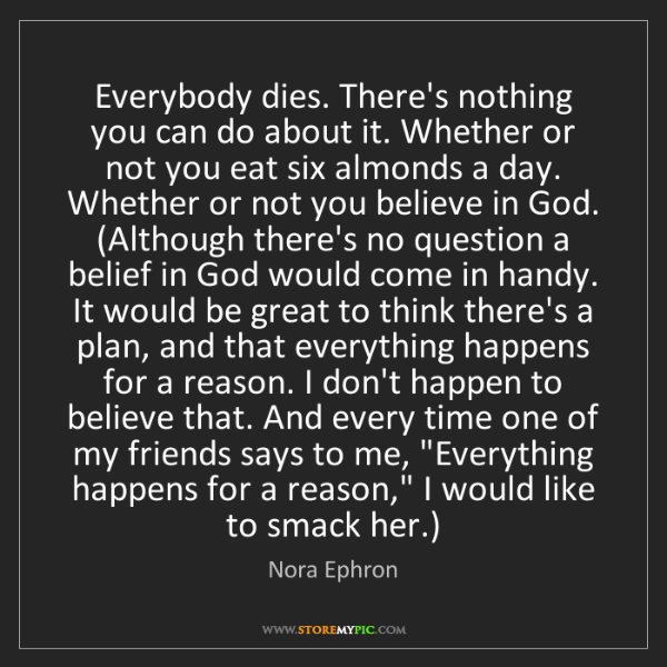 Nora Ephron: Everybody dies. There's nothing you can do about it....