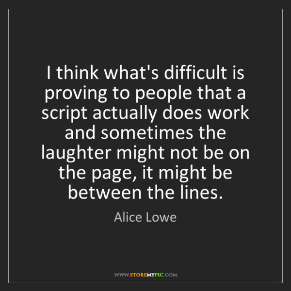 Alice Lowe: I think what's difficult is proving to people that a...