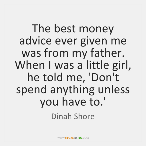 The best money advice ever given me was from my father. When ...